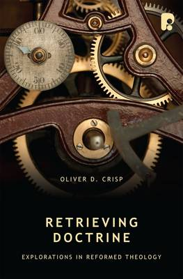Retrieving Doctrine: Explorations in Reformed Theology: Explorations in Reformed Theology - Crisp, Oliver D.
