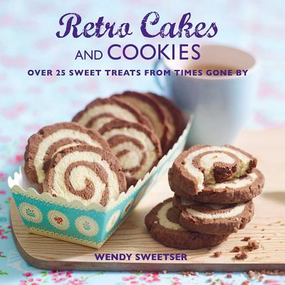 Retro Cakes and Cookies: Over 25 Sweet Treats from Times Gone by - Sweetser, Wendy