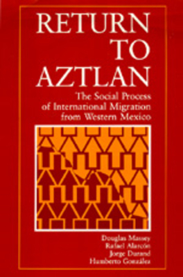 Return to Aztlan: The Social Process of International Migration from Western Mexico - Massey, Douglas S, and Alarcon, Rafael, and Durand, Jorge