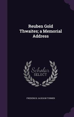 Reuben Gold Thwaites; A Memorial Address - Turner, Frederick Jackson