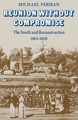 Reunion Without Compromise: The South and Reconstruction: 1865 1868 - Perman, Michael