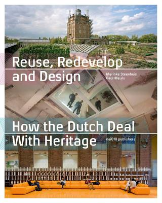 Reuse, Redevelop and Design - How the Dutch Deal with Heritage - Meurs, Paul (Text by), and Steenhuis, Marinke (Text by), and Corten, Jean-Paul (Contributions by)
