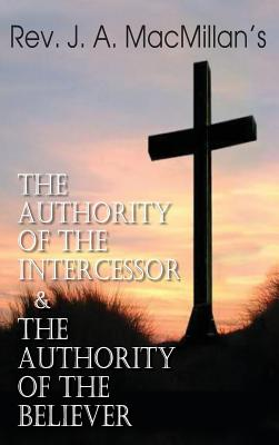 Rev. J. A. MacMillan's the Authority of the Intercessor & the Authority of the Believer - MacMillan, John A