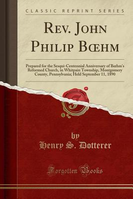 REV. John Philip B Hm: Prepared for the Sesqui-Centennial Anniversary of B Hm's Reformed Church, in Whitpain Township, Montgomery County, Pennsylvania; Held September 11, 1890 (Classic Reprint) - Dotterer, Henry S