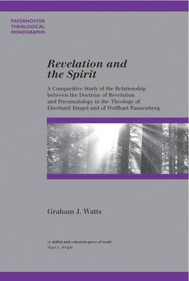 Revelation and the Spirit: A Comparative Study of the Relationship Between the Doctrine of Revelation and Pneumatology in the Theology of Eberhard Jungel and Wolfhart Pannenberg - Watts, Graham J