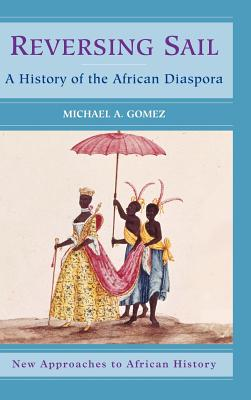 Reversing Sail: A History of the African Diaspora - Gomez, Michael, and Klein, Martin (Editor)
