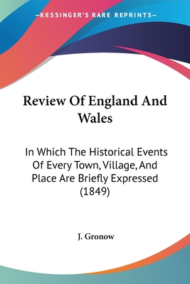 Review of England and Wales: In Which the Historical Events of Every Town, Village, and Place Are Briefly Expressed (1849) - Gronow, J