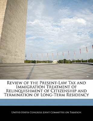 Review of the Present-Law Tax and Immigration Treatment of Relinquishment of Citizenship and Termination of Long-Term Residency - United States Congress Joint Committee O (Creator)