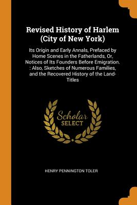 Revised History of Harlem (City of New York): Its Origin and Early Annals, Prefaced by Home Scenes in the Fatherlands, Or, Notices of Its Founders Before Emigration.: Also, Sketches of Numerous Families, and the Recovered History of the Land-Titles - Toler, Henry Pennington