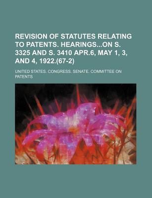 Revision of Statutes Relating to Patents. Hearingson S. 3325 and S. 3410 Apr.6, May 1, 3, and 4, 1922.(67-2) - Patents, United States Congress