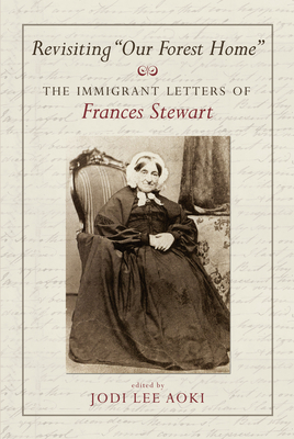 """Revisiting """"Our Forest Home"""": The Immigrant Letters of Francis Stewart - Aoki, Jodi (Editor)"""