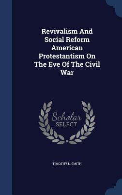 Revivalism and Social Reform American Protestantism on the Eve of the Civil War - Smith, Timothy L