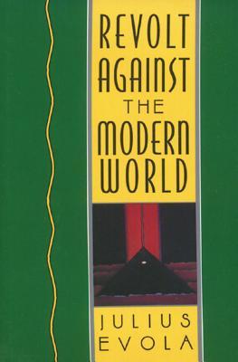 Revolt Against the Modern World: Politics, Religion, and Social Order in the Kali Yuga - Evola, Julius