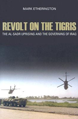 Revolt on the Tigris: The Al-Sadr Uprising and the Governing Iraq - Etherington, Mark