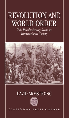 Revolution and World Order: The Revolutionary State in International Society - Armstrong, David, and Armstrong, J D, and Armstrong, David, Ma