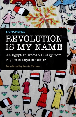 Revolution Is My Name: An Egyptian Woman's Diary from Eighteen Days in Tahrir - Prince, Mona