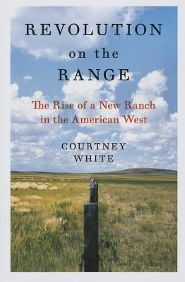 Revolution on the Range: The Rise of a New Ranch in the American West - White, Courtney