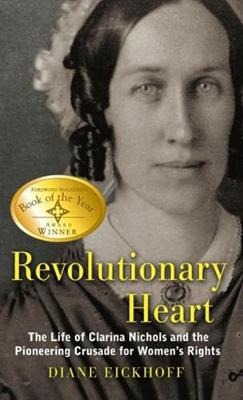 Revolutionary Heart: The Life of Clarina Nichols and the Pioneering Crusade for Women's Rights - Eickhoff, Diane