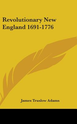 Revolutionary New England 1691-1776 - Adams, James Truslow