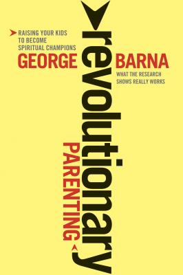 Revolutionary Parenting: What the Research Shows Really Works - Barna, George, Dr.