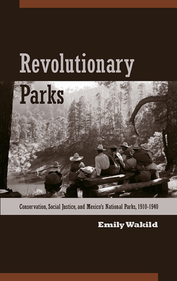 Revolutionary Parks: Conservation, Social Justice, and Mexico's National Parks, 1910-1940 - Wakild, Emily