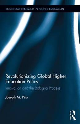 Revolutionizing Global Higher Education Policy: Innovation and the Bologna Process - Piro, Joseph M