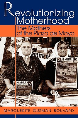 Revolutionizing Motherhood: The Mothers of the Plaza de Mayo - Bouvard, Marguerite Guzman
