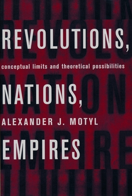 Revolutions, Nations, Empires: Conceptual Limits and Theoretical Possibilities - Motyl, Alexander