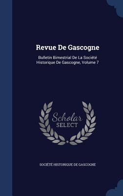 Revue de Gascogne: Bulletin Bimestrial de La Societe Historique de Gascogne, Volume 7 - Societe Historique De Gascogne (Creator)