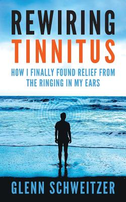 Rewiring Tinnitus: How I Finally Found Relief from the Ringing in My Ears - Schweitzer, Glenn