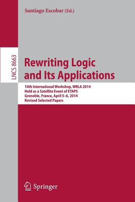 Rewriting Logic and Its Applications: 10th International Workshop, Wrla 2014, Held as a Satellite Event of Etaps, Grenoble, France, April 5-6, 2014, Revised Selected Papers - Escobar, Santiago (Editor)