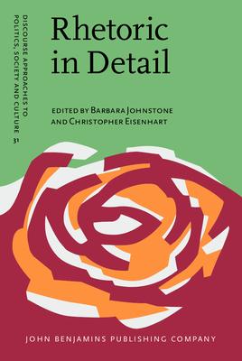Rhetoric in Detail: Discourse analyses of rhetorical talk and text - Johnstone, Barbara (Editor), and Eisenhart, Christopher (Editor)