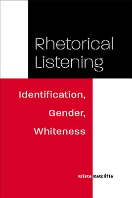 Rhetorical Listening: Identification, Gender, Whiteness - Ratcliffe, Krista
