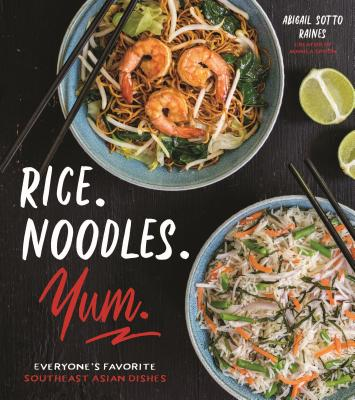 Rice. Noodles. Yum.: Everyone's Favorite Southeast Asian Dishes - Sotto Raines, Abigail