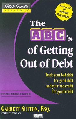 Rich Dad's Advisors: The ABCs Getting Out of Debt: Turn Bad Debt into Good Debt and Bad Credit into Good Credit - Sutton, Garrett