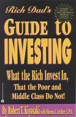Rich Dad's Guide to Investing: What the Rich Invest in That the Poor and Middle Class Do Not! - Kiyosaki, Robert T, and Lechter, Sharon L, CPA