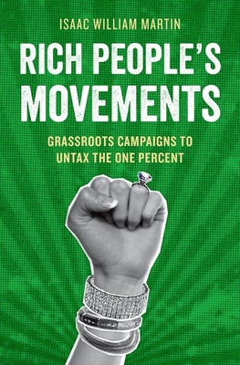Rich People's Movements: Grassroots Campaigns to Untax the One Percent - Martin, Isaac