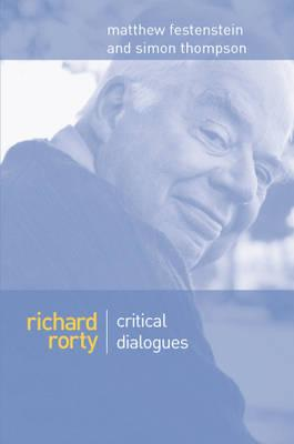 Richard Rorty: Critical Dialogues - Festenstein, Matthew (Editor), and Thompson, Simon (Editor)
