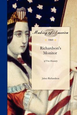 Richardson's Monitor of Free-Masonry: Being a Practical Guide to the Ceremonies in All the Degrees Conferred in Masonic Lodges, Chapters, Encampments, &C. Explaning the Signs, Tokens and Grips, and Giving All the Words, Pass-Words, Sacred Words, Oaths... - Jabez Richardson, and Richardson, Jabez