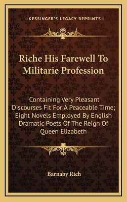 Riche His Farewell to Militarie Profession: Containing Very Pleasant Discourses Fit for a Peaceable Time; Eight Novels Employed by English Dramatic Poets of the Reign of Queen Elizabeth - Rich, Barnaby