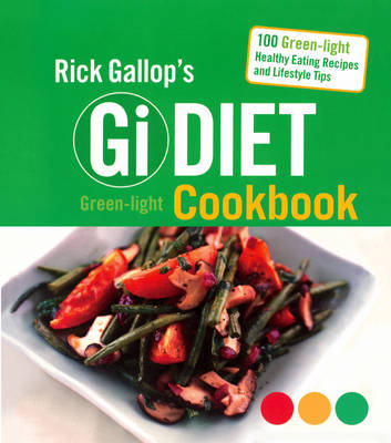 Rick Gallop's GI Diet Green-Light Cookbook: 100 Green-Light Healthy Eating Recipes and Lifestyle Tips - Gallop, Rick
