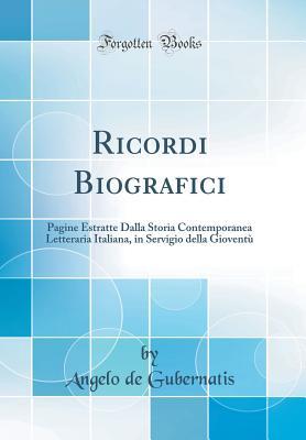Ricordi Biografici; Pagine Estratte Dalla Storia Contemporanea Letteraria Italiana, in Servigio Della Gioventu - Gubernatis, Angelo de
