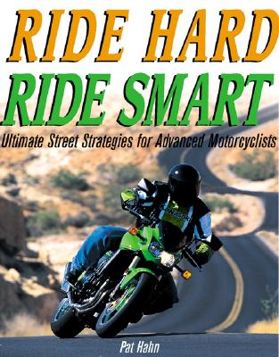 Ride Hard, Ride Smart: Ultimate Street Strategies for Advanced Motorcyclists - Hahn, Pat