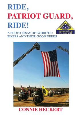 Ride, Patriot Guard, Ride!: A Photo Essay of Patriotic Bikers and Their Good Deeds - Heckert, Connie