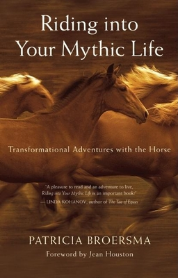 Riding Into Your Mythic Life: Transformational Adventures with the Horse - Broersma, Patricia, and Houston, Jean (Foreword by)