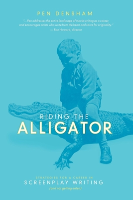 Riding the Alligator: Strategies for a Career in Screenplay Writing...and Not Getting Eaten - Densham, Pen, and Roach, Jay (Foreword by)