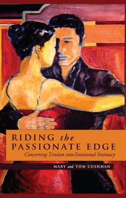 Riding the Passionate Edge: Converting Tension Into Emotional Intimacy - Cushman, Mary, and Cushman, Tom
