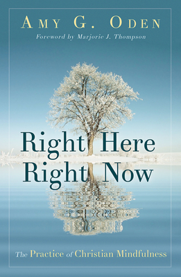 Right Here Right Now: The Practice of Christian Mindfulness - Oden, Amy G, and Thompson, Marjorie J (Foreword by)