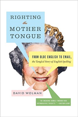 Righting the Mother Tongue: From Olde English to Email, the Tangled Story of English Spelling - Wolman, David
