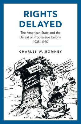 Rights Delayed: The American State and the Defeat of Progressive Unions, 1935-1950 - Romney, Charles W